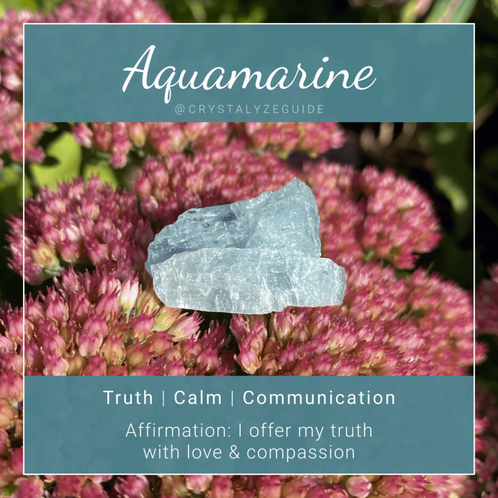 Aquamarine crystal properties are Truth, Cam and Communication with affirmation stating I offer my truth with love & compassion.