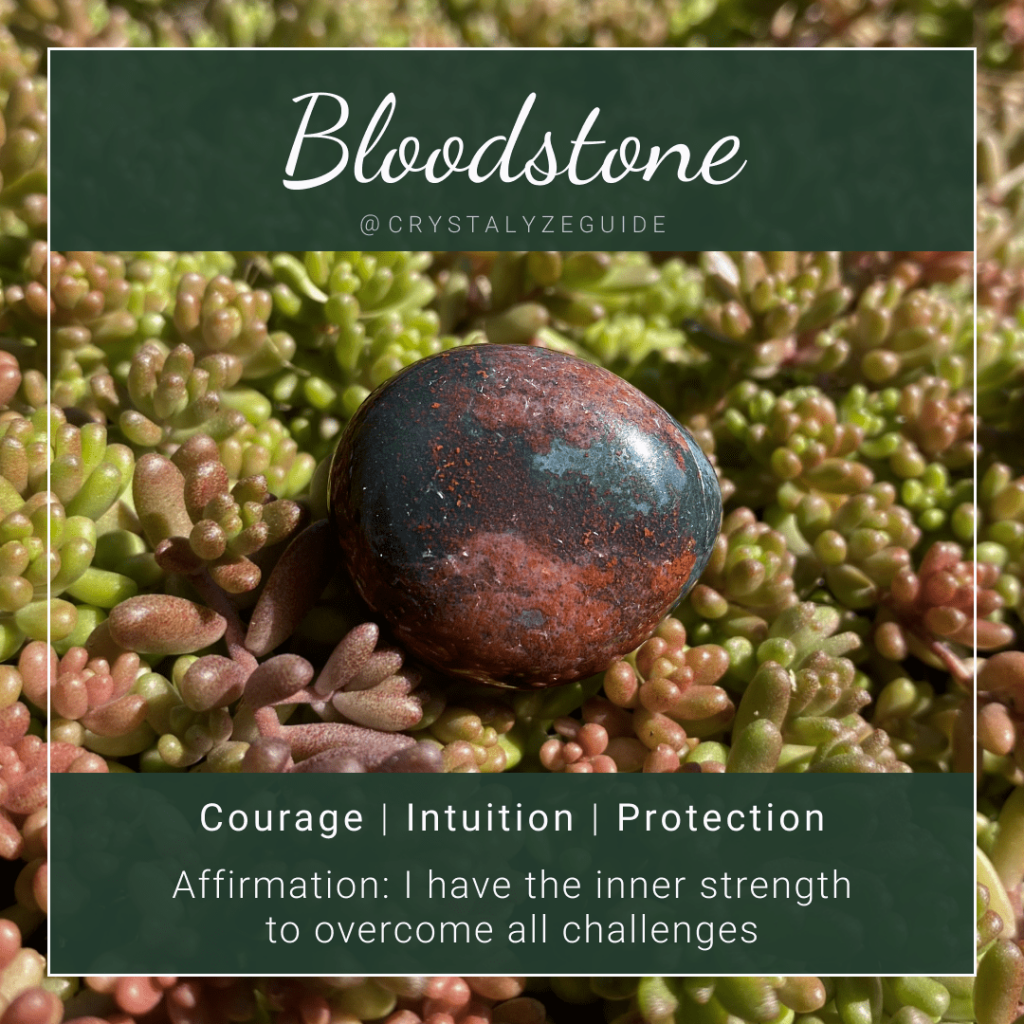 Bloodstone properties are Courage, Intuition and Protection with affirmation stating I have the inner strength to overcome all challenges.
