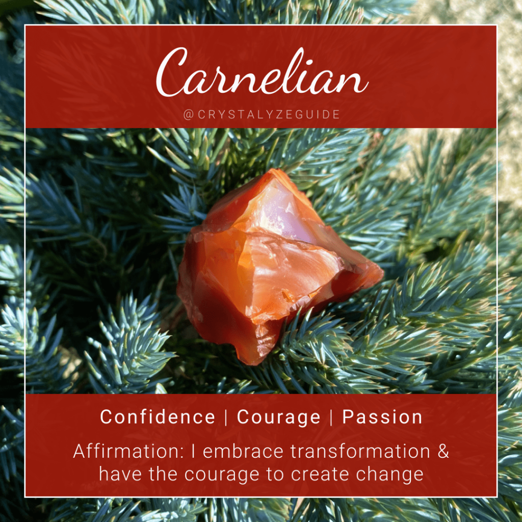 Carnelian crystal properties are Confidence, Courage and Passion with affirmation stating I embrace transformation and have the courage to create change in the world.