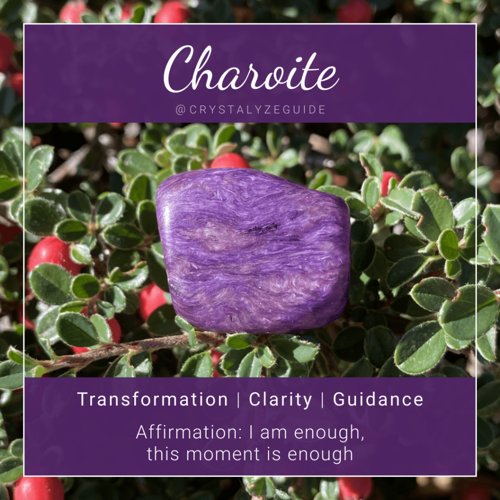 Charoite crystal properties are Transformation, Clarity and Guidance with affirmation stating I am enough, this moment is enough.