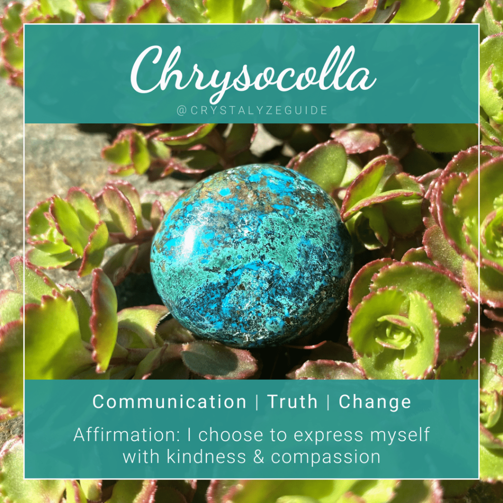 Chrysocolla crystal properties are Communication, Truth and Change with affirmation stating I choose to express myself with kindness and compassion.