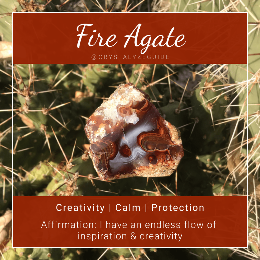 Fire Agate crystal properties are Creativity, Calm and Protection with affirmation stating I have an endless flow of creativity and inspiration.