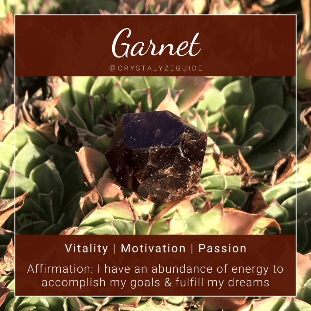 Garnet crystal properties are Vitality, Motivation and Passion with affirmation stating I have an abundance of energy to accomplish my goals and fulfill my dreams.