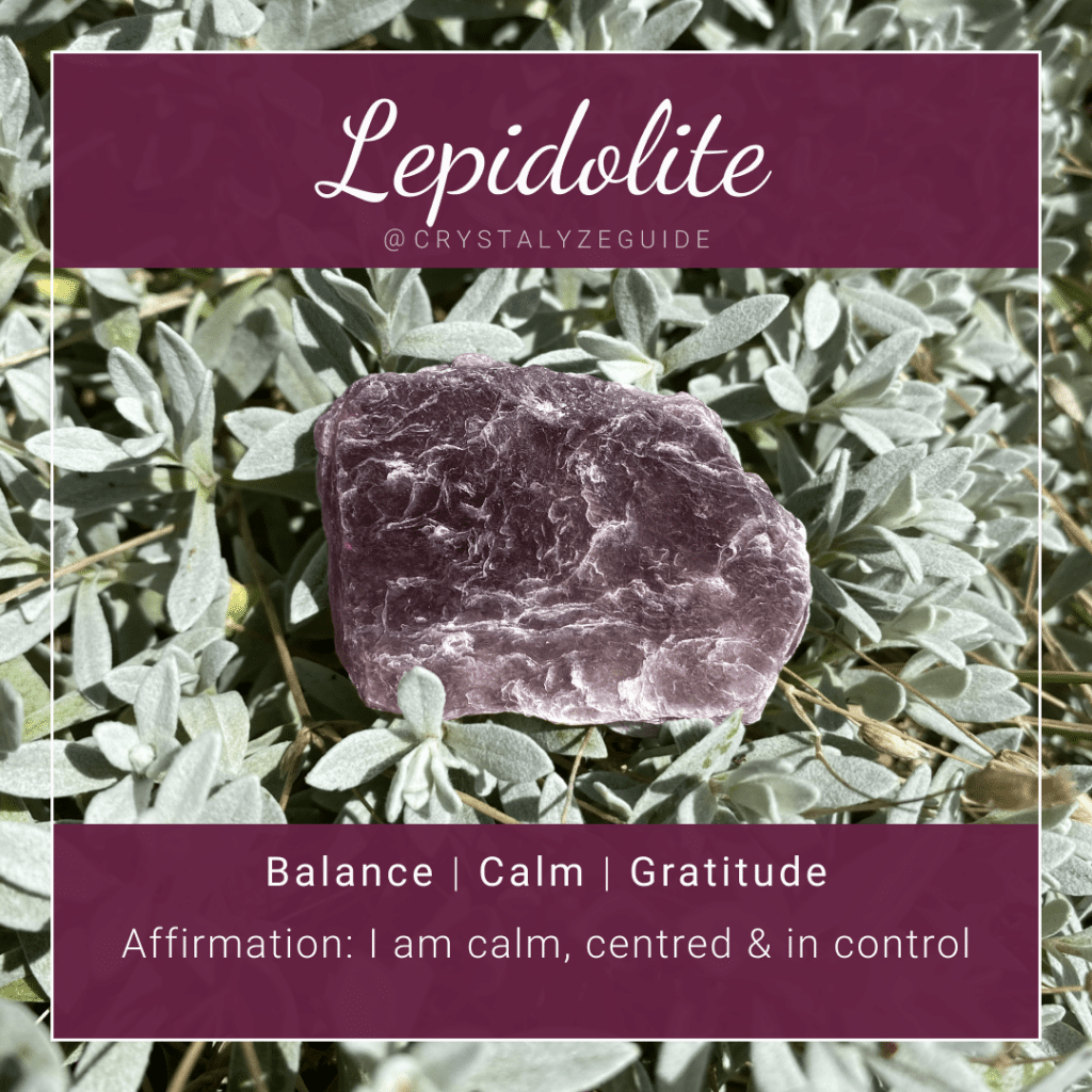 Lepidolite crystal properties are Balance, Calm and Gratitude with affirmation stating I am calm, centred and in control.