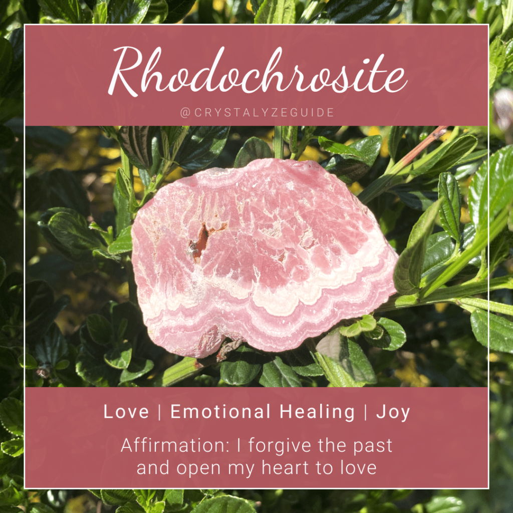 Rhodochrosite crystal properties are Love, Emotional Healing and Joy with affirmation stating I forgive the past and open my heart to love.