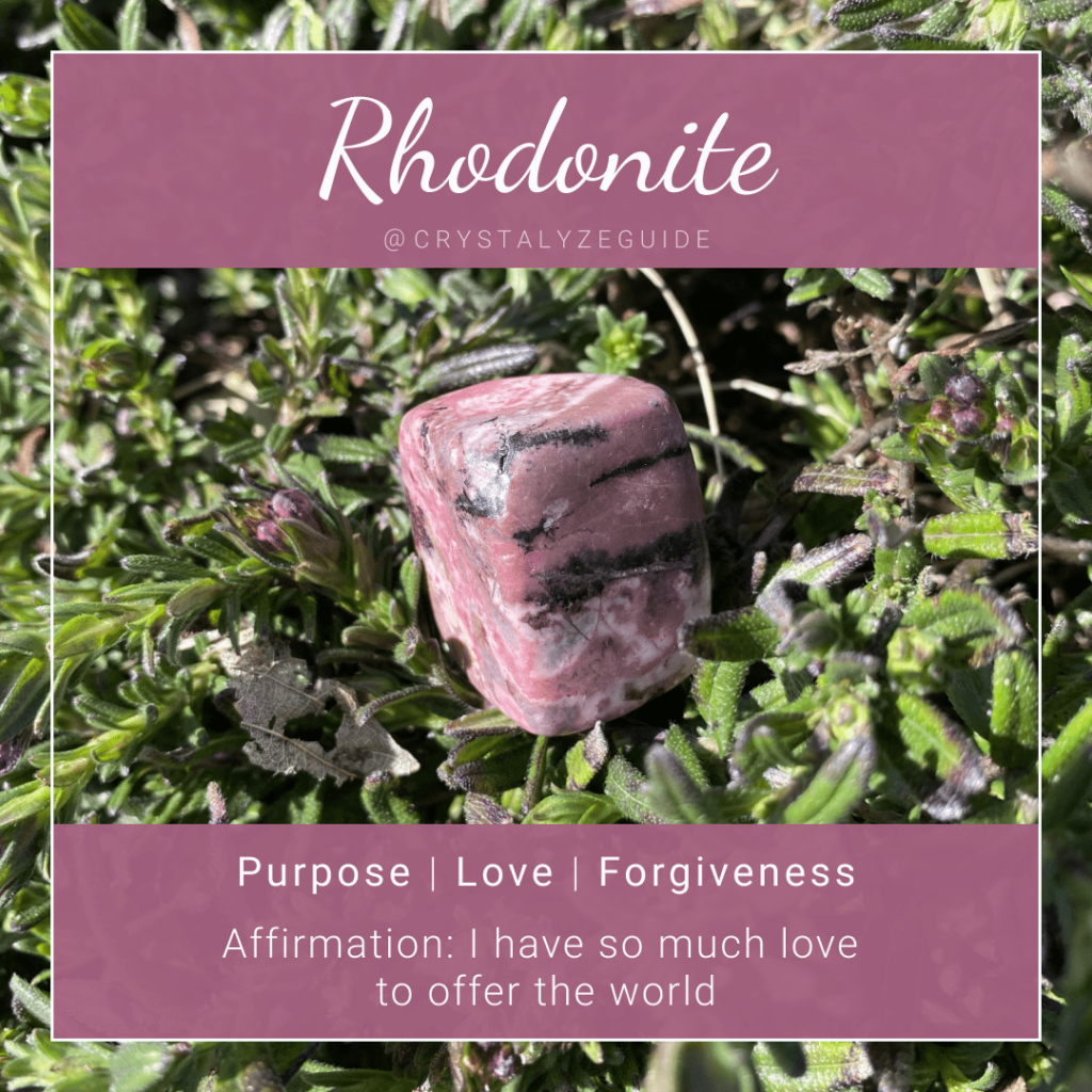 Rhodonite crystal properties are Purpose, Love and Forgiveness with affirmation stating I have so much love to share with the world.