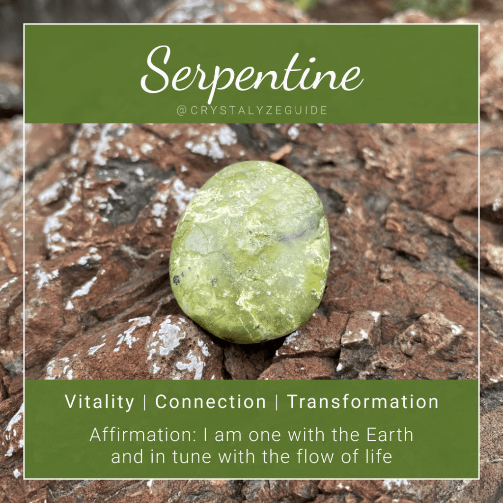 Serpentine crystal properties are Vitality, Connection and Transformation with affirmation stating I am one with the Earth and in tune with the flow of life.