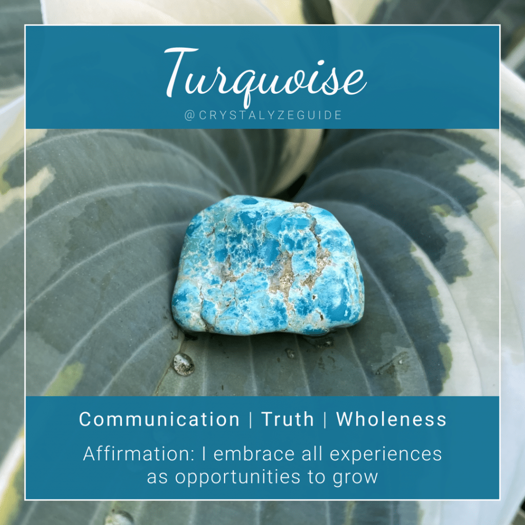 Turquoise crystal properties are Communication, Truth and Wholeness with affirmation stating I embrace all experiences as opportunities to grow.