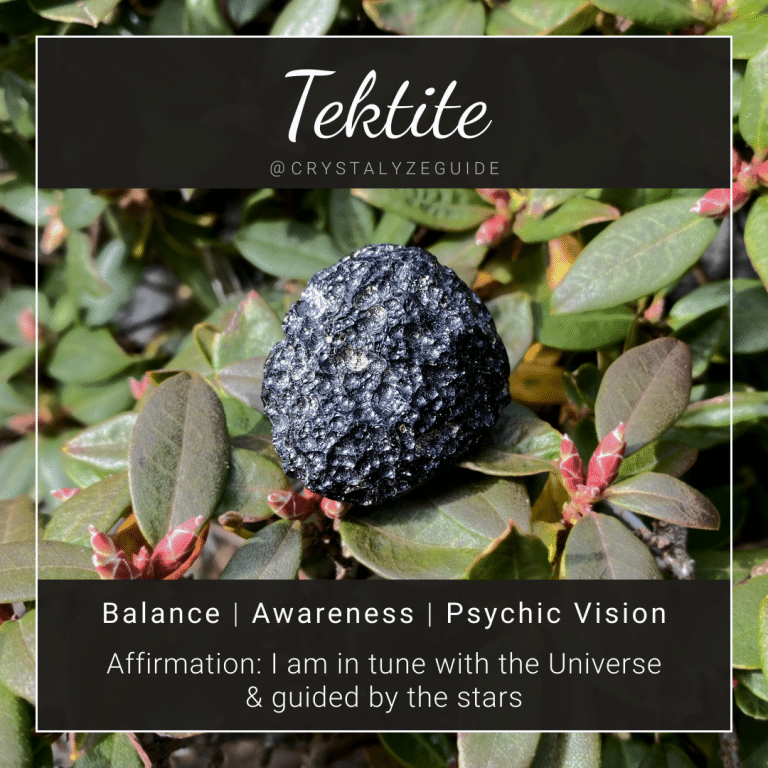 Tektite crystal properties are Balance, Awareness and Psychic Vision with affirmation stating I am in tune with the universe and guided by the stars.
